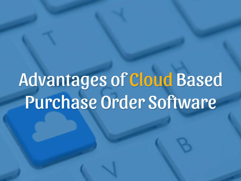 Advantages of Cloud Based Purchase Order Software